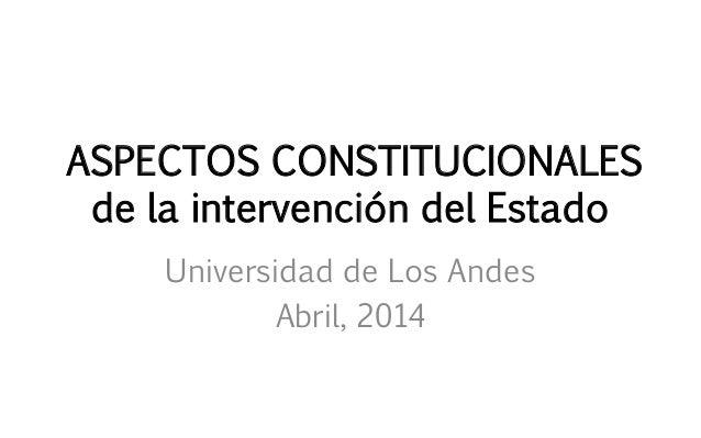 ASPECTOS CONSTITUCIONALES de la intervención del Estado Universidad de Los Andes Abril, 2014