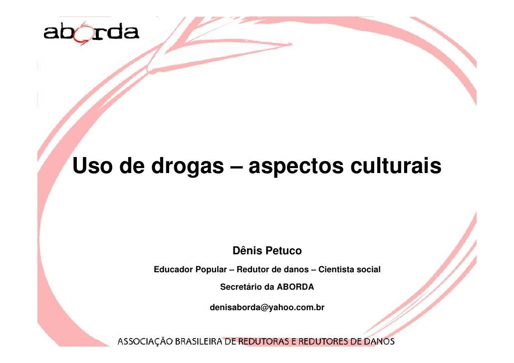 Uso de drogas – aspectos culturais                            Dênis Petuco        Educador Popular – Redutor de danos – Ci...