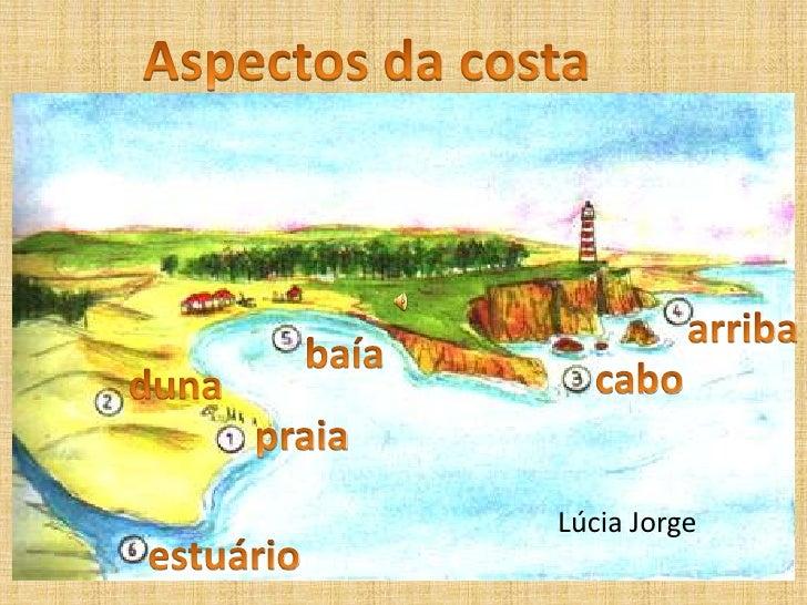 Aspectos da costa<br />Aspectos da costa<br />arriba<br />baía<br />cabo<br />duna<br />praia<br />Lúcia Jorge<br />estuár...