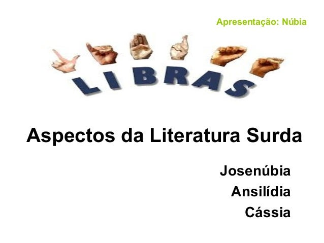 Aspectos da Literatura Surda Josenúbia Ansilídia Cássia Apresentação: Núbia
