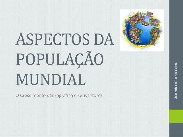 ASPECTOS DA POPULAÇÃO MUNDIAL O Crescimento demográfico e seus fatores ElaboradoporRodrigoBaglini