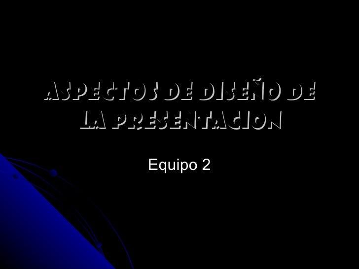 ASPECTOS DE DISEÑO DE  LA PRESENTACION        Equipo 2