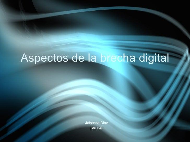 Aspectos de la brecha digital                 Johanna Diaz               Edu 648