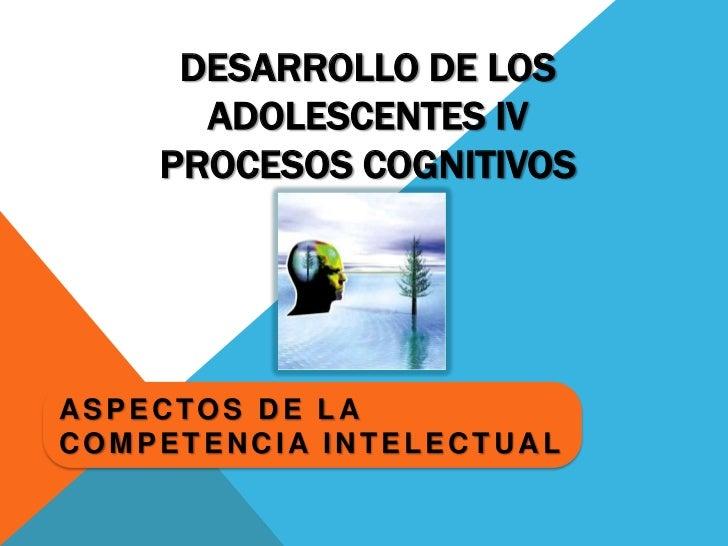 Desarrollo de los Adolescentes IVProcesos Cognitivos<br />Aspectos de la competencia intelectual<br />
