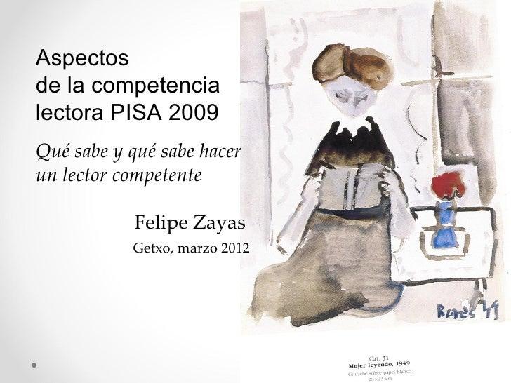 Aspectosde la competencialectora PISA 2009Qué sabe y qué sabe hacerun lector competente           Felipe Zayas           G...