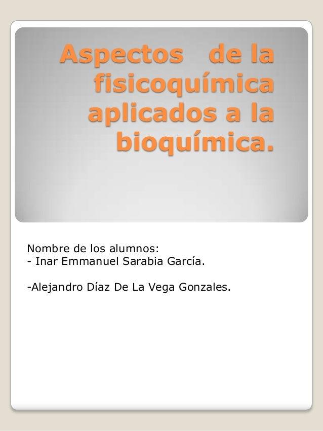 Aspectos de la fisicoquímica aplicados a la bioquímica.  Nombre de los alumnos: - Inar Emmanuel Sarabia García. -Alejandro...