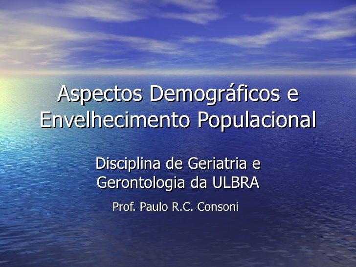 Aspectos Demográficos e Envelhecimento Populacional Disciplina de Geriatria e Gerontologia da ULBRA Prof. Paulo R.C. Conso...