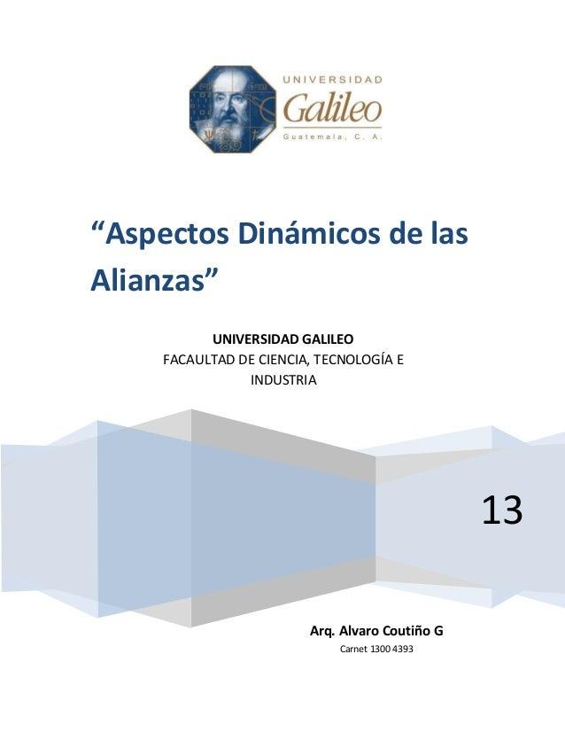 """13""""Aspectos Dinámicos de lasAlianzas""""Arq. Alvaro Coutiño GCarnet 1300 4393UNIVERSIDAD GALILEOFACAULTAD DE CIENCIA, TECNOLO..."""