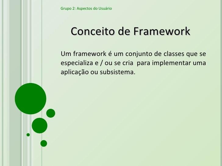 Conceito de Framework Um framework é um conjunto de classes que se especializa e / ou se cria  para implementar uma aplica...