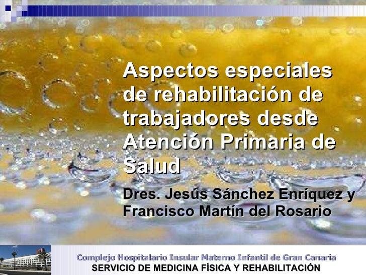 Aspectos especiales de rehabilitación de trabajadores desde Atención Primaria de Salud Dres. Jesús Sánchez Enríquez y Fran...