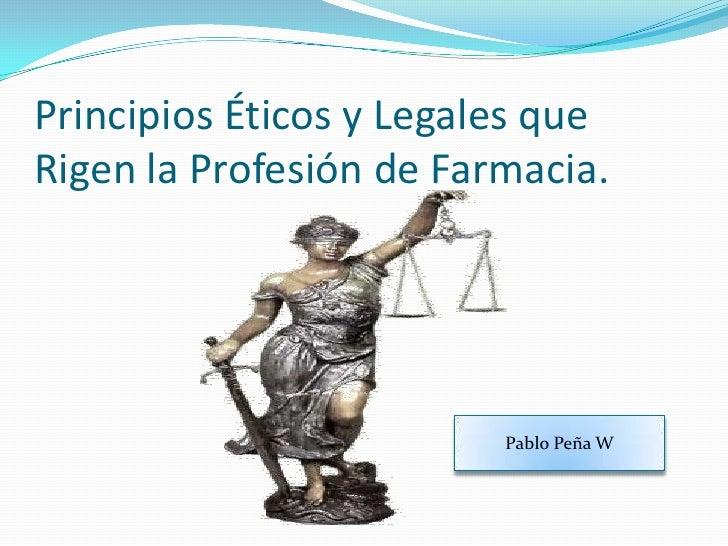 Principios Éticos y Legales que Rigen la Profesión de Farmacia.<br />Pablo Peña W<br />
