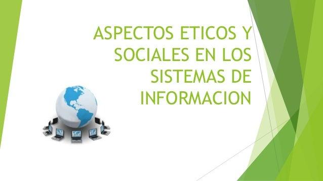 ASPECTOS ETICOS Y SOCIALES EN LOS SISTEMAS DE INFORMACION