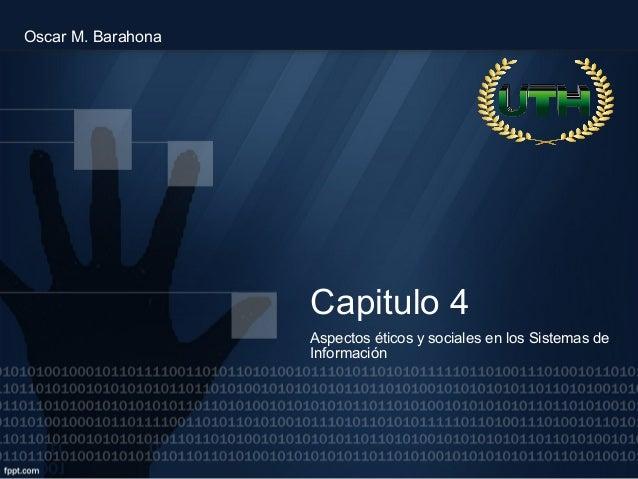 Capitulo 4 Aspectos éticos y sociales en los Sistemas de Información Oscar M. Barahona