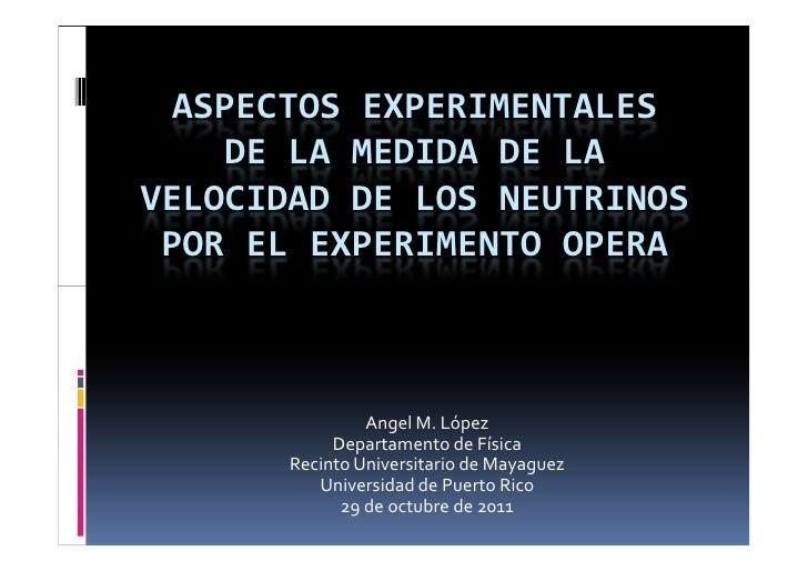 ASPECTOS EXPERIMENTALES     DE LA MEDIDA DE LAVELOCIDAD DE LOS NEUTRINOS POR EL EXPERIMENTO OPERA                Angel M. ...