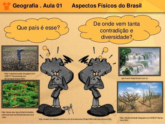 Geografia . Aula 01 Aspectos Físicos do Brasil Que país é esse? De onde vem tanta contradição e diversidade? http://www2.j...