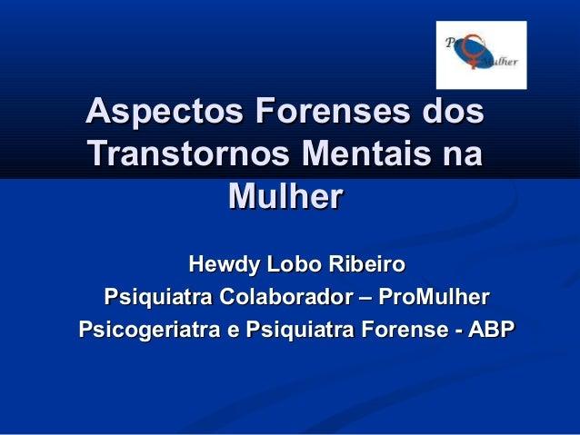 Aspectos Forenses dos Transtornos Mentais na Mulher Hewdy Lobo Ribeiro Psiquiatra Colaborador – ProMulher Psicogeriatra e ...