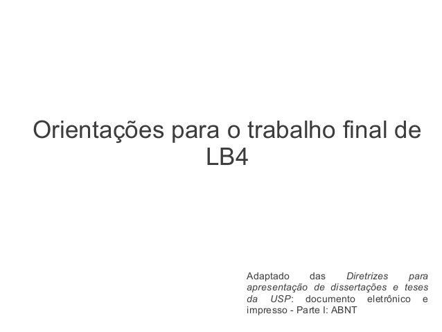 Orientações para o trabalho final de LB4  Adaptado das Diretrizes para apresentação de dissertações e teses da USP: docume...