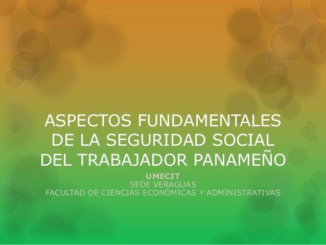 ASPECTOS FUNDAMENTALES DE LA SEGURIDAD SOCIAL DEL TRABAJADOR PANAMEÑO UMECIT SEDE VERAGUAS FACULTAD DE CIENCIAS ECONÓMICAS...