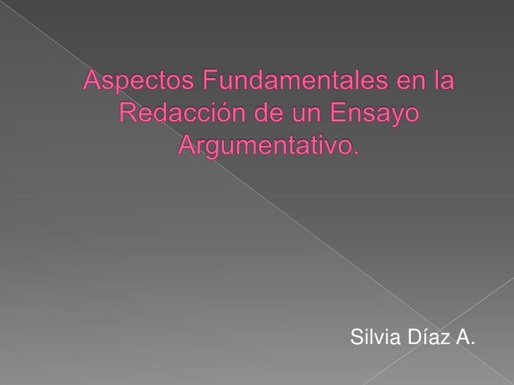 Aspectos Fundamentales en la Redacción de un Ensayo Argumentativo.<br />Silvia Díaz A.<br />