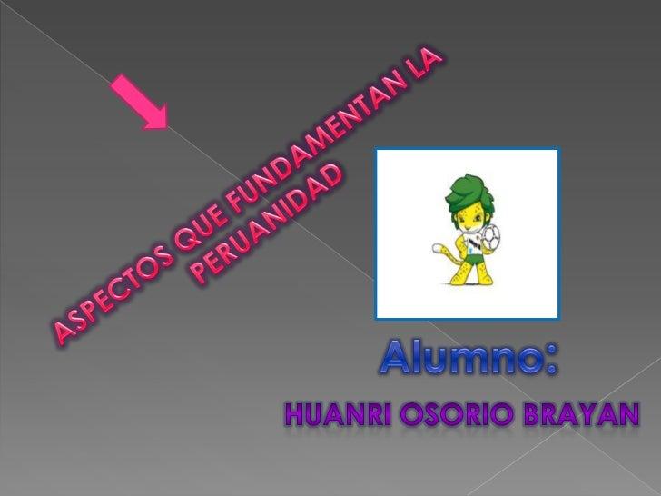 ASPECTOS QUE FUNDAMENTAN LA PERUANIDAD<br />Alumno:<br />Huanri Osorio brayan<br />