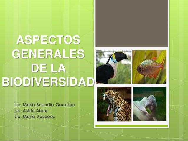 ASPECTOS  GENERALES    DE LABIODIVERSIDAD Lic. María Buendía González Lic. Astrid Albor Lic. María Vasquéz