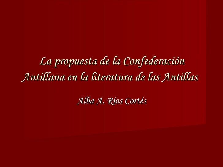 La propuesta de la Confederación Antillana en la literatura de las Antillas   Alba A. Ríos Cortés