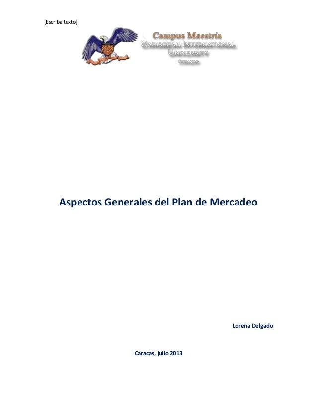 [Escriba texto] Aspectos Generales del Plan de Mercadeo Lorena Delgado Caracas, julio 2013