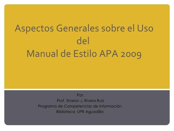 Aspectos Generales sobre el Uso del  Manual de Estilo APA 2009 Por: Prof. Sharon J. Rivera Ruiz Programa de Competencias d...
