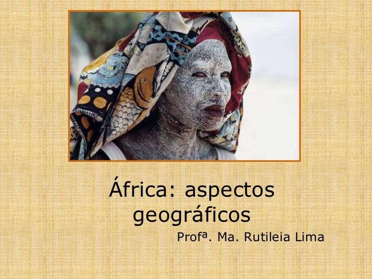 África: aspectos geográficos<br />Profª. Ma. Rutileia Lima<br />