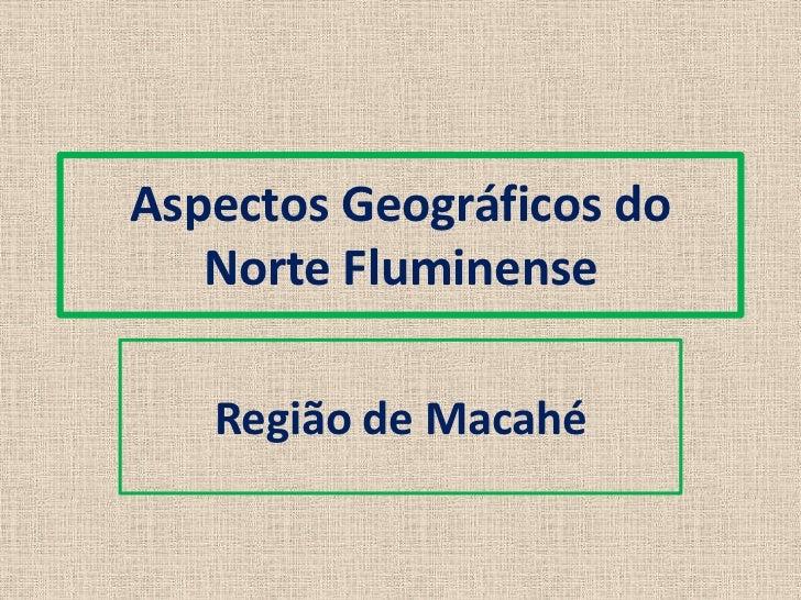 Aspectos Geográficos do   Norte Fluminense   Região de Macahé
