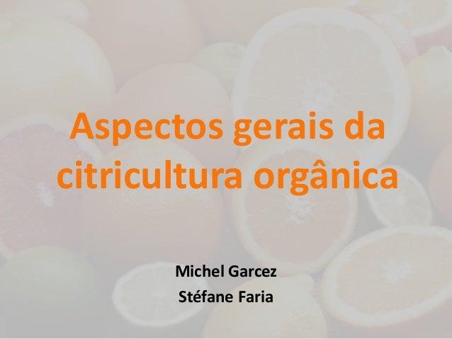 Aspectos gerais da  citricultura orgânica  Michel Garcez  Stéfane Faria