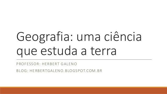Geografia: uma ciência que estuda a terra PROFESSOR: HERBERT GALENO BLOG: HERBERTGALENO.BLOGSPOT.COM.BR