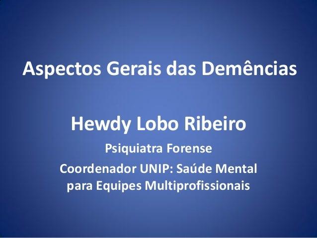 Aspectos Gerais das Demências Hewdy Lobo Ribeiro Psiquiatra Forense Coordenador UNIP: Saúde Mental para Equipes Multiprofi...