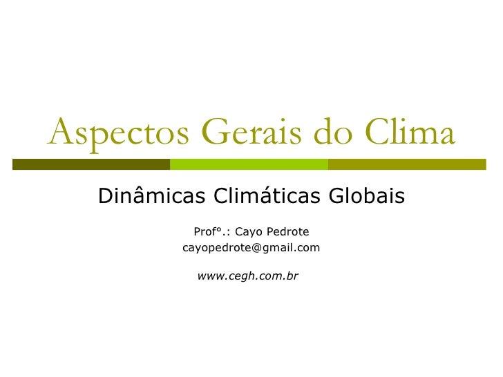 Aspectos Gerais do Clima  Dinâmicas Climáticas Globais           Prof°.: Cayo Pedrote         cayopedrote@gmail.com       ...