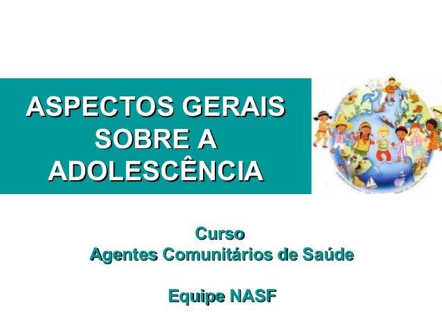 ASPECTOS GERAISASPECTOS GERAIS SOBRE ASOBRE A ADOLESCÊNCIAADOLESCÊNCIA CursoCurso Agentes Comunitários de SaúdeAgentes Com...