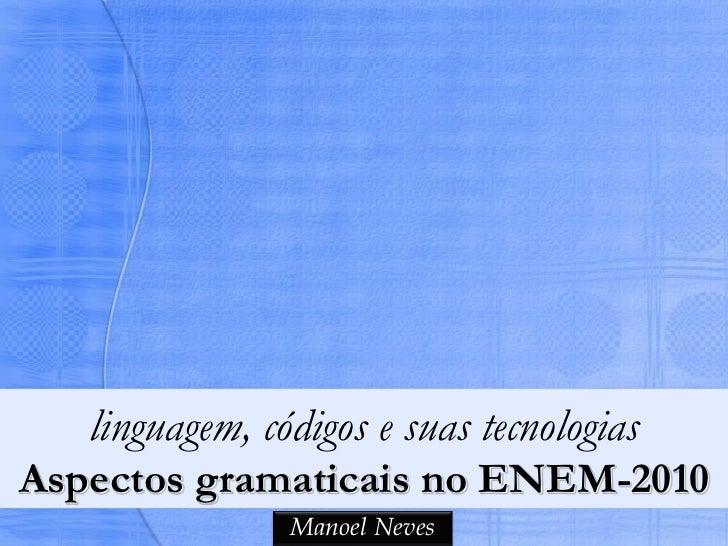 linguagem, códigos e suas tecnologiasAspectos gramaticais no ENEM-2010                Manoel Neves
