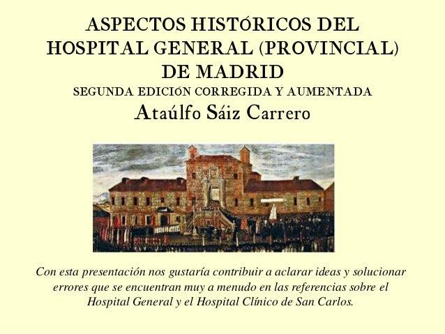 ASPECTOS HISTÓRICOS DEL HOSPITAL GENERAL (PROVINCIAL) DE MADRID SEGUNDA EDICIÓN CORREGIDA Y AUMENTADA Ataúlfo Sáiz Carrero...