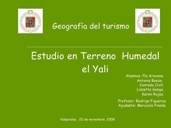 Geografía del turismo Estudio en Terreno  Humedal el Yali Profesor: Rodrigo Figueroa. Ayudante: Marucela Pineda Alumnos: P...