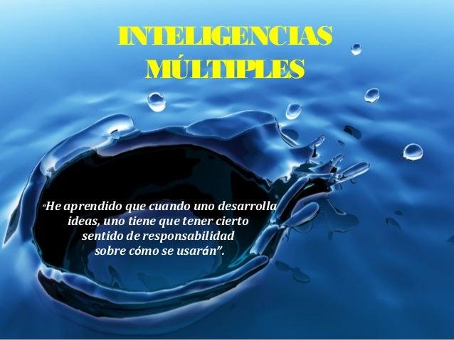 """INTELIGENCIAS MÚLTIPLES """"He aprendido que cuando uno desarrolla ideas, uno tiene que tener cierto sentido de responsabilid..."""