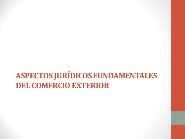 ASPECTOS JURÍDICOS FUNDAMENTALES DEL COMERCIO EXTERIOR