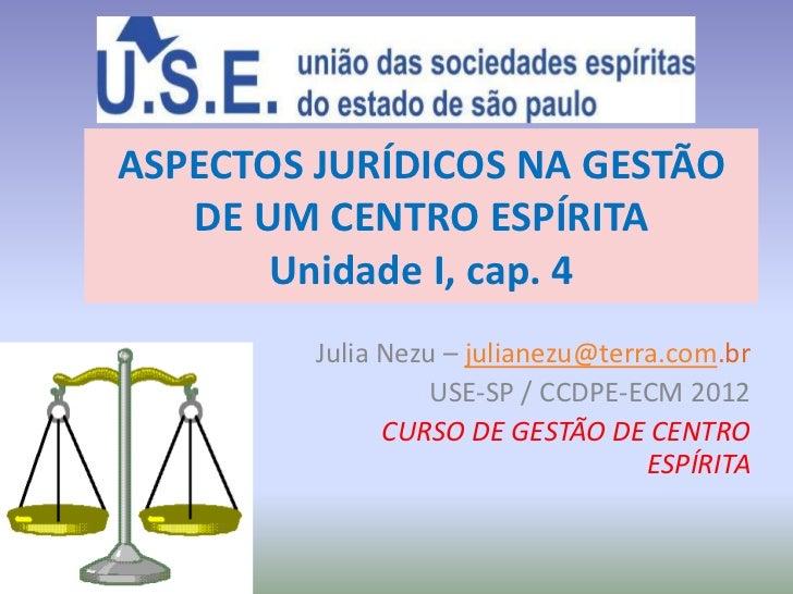 ASPECTOS JURÍDICOS NA GESTÃO   DE UM CENTRO ESPÍRITA       Unidade I, cap. 4         Julia Nezu – julianezu@terra.com.br  ...