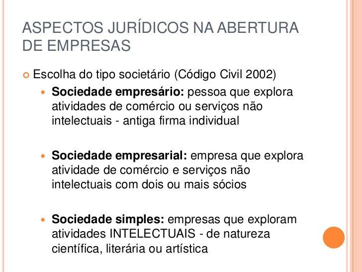 ASPECTOS JURÍDICOS NA ABERTURA DE EMPRESAS<br />Escolha do tipo societário (Código Civil 2002)<br />Sociedade empresário: ...