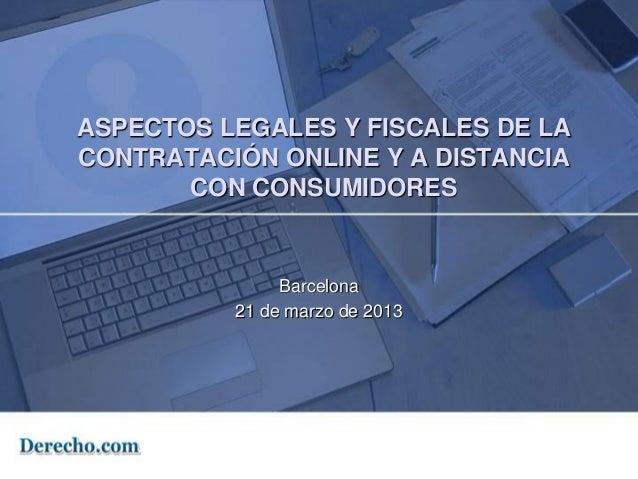 ASPECTOS LEGALES Y FISCALES DE LACONTRATACIÓN ONLINE Y A DISTANCIA       CON CONSUMIDORES               Barcelona         ...