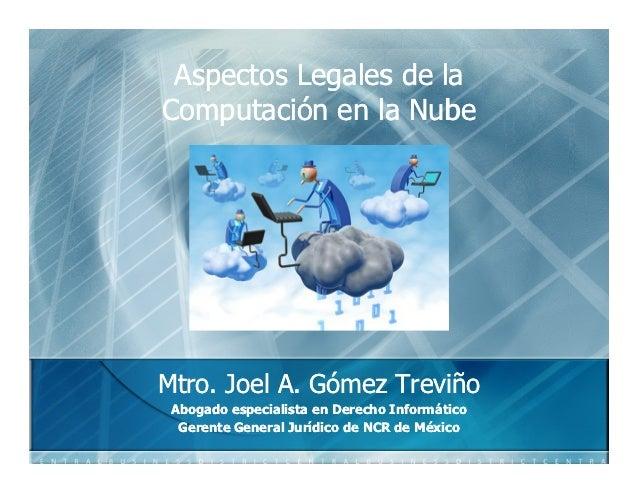Aspectos Legales de laComputaciónComputación en la NubeMtro.Mtro. Joel A. Gómez Treviño              Gómez Abogado especia...