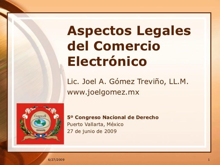 Aspectos Legales del Comercio Electrónico Lic. Joel A. Gómez Treviño, LL.M. www.joelgomez.mx 5º Congreso Nacional de Derec...