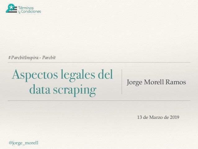 #ParcbitInspira - Parcbit Aspectos legales del data scraping Jorge Morell Ramos @jorge_morell 13 de Marzo de 2019