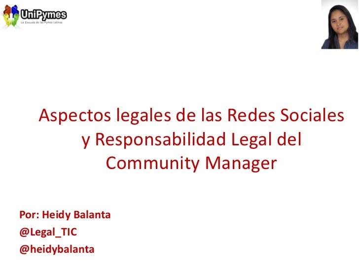 Aspectos legales de las Redes Sociales       y Responsabilidad Legal del          Community ManagerPor: Heidy Balanta@Lega...