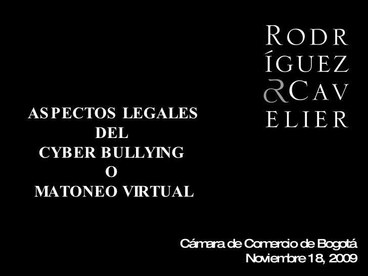 Cámara de Comercio de Bogotá  Noviembre 18, 2009 ASPECTOS LEGALES DEL  CYBER BULLYING  O  MATONEO VIRTUAL