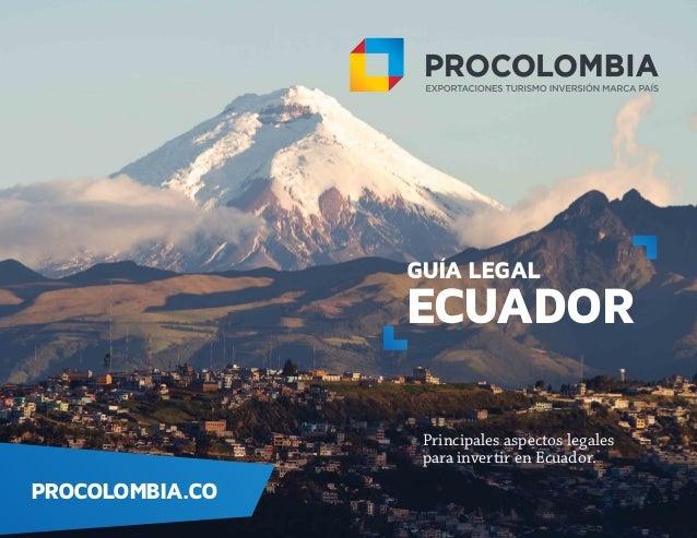 GUÍA LEGAL ECUADOR Principales aspectos legales para invertir en Ecuador. PROCOLOMBIA.CO