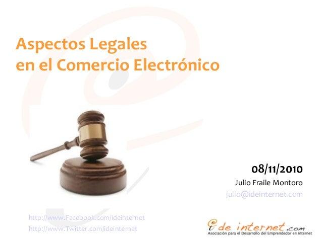 Aspectos Legales en el Comercio Electrónico 08/11/2010 Julio Fraile Montoro julio@ideinternet.com http://www.Facebook.com/...